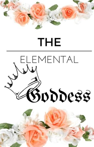 The Elemental Goddess *Done Editing* #wattys2015