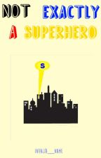 Not Exactly A Superhero by Invalid__Name