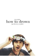 How To Drown (An Ian Hecox x Reader Fanfic) by uhohvicky
