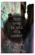 Ecco come la mia vita cambiò by Grey-Day