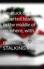I'm stuck on a deserted Island, In the middle of no where, with one problem..SOMEONE'S STALKING ME! by MissStrawberreh