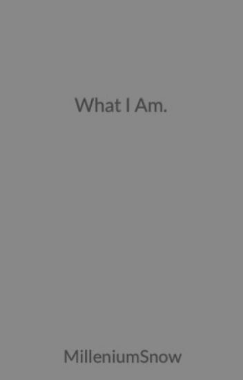 What I Am.