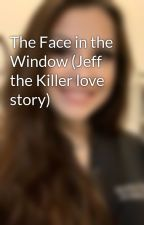 The Face in the Window (Jeff the Killer love story) by emilovexoxo