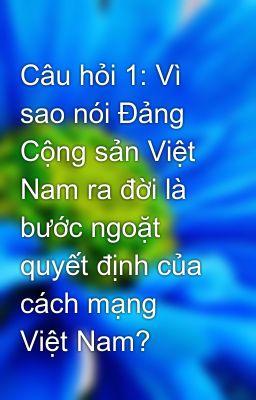 Câu hỏi 1: Vì sao nói Đảng Cộng sản Việt Nam ra đời là bước ngoặt quyết định của cách mạng Việt Nam?