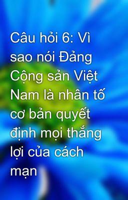 Câu hỏi 6: Vì sao nói Đảng Cộng sản Việt Nam là nhân tố cơ bản quyết định mọi thắng lợi của cách mạn
