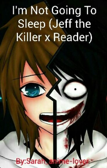 I'm Not Going To Sleep (Jeff the Killer x Reader)