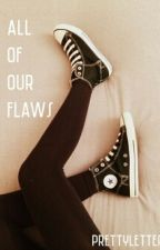 All of our Flaws by prettyletters