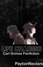 Life Changes (Carl Grimes Fan Fiction) by PaytonNevland