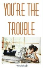 You're The Trouble [Sehun | EXO] by wjspalonmm