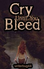 Cry Until You Bleed by writerbug44