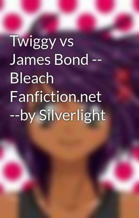 Twiggy vs James Bond -- Bleach Fanfiction.net --by Silverlight by Kin_chan