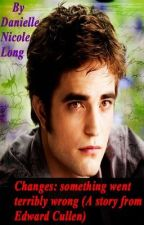 Changes: something went terribly wrong (A story from Edward Cullen) by VampireRenegade