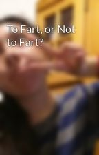 To Fart, or Not to Fart? by ashkilledrocknroll