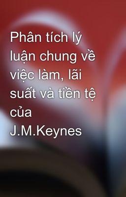 Phân tích lý luận chung về việc làm, lãi suất và tiền tệ của J.M.Keynes