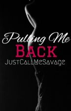 Pulling Me Back (Book 2) by justcallmesavage