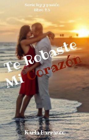 Serie Ley y Pasión Te Robaste Mi Corazón Libro 2.5. ©  by KarlaBarranco