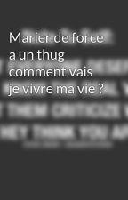 Marier de force a un thug comment vais je vivre ma vie ? by FloraLaChronikeuse