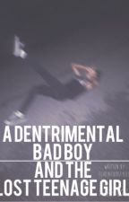 A Detrimental Bad boy and the Lost Teenage Girl (COMPLETED :: EDITING)  by flirtatioustyles_