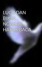 LUCU DAN BIKIN NGAKAK, HARUS BACA by iamxeruvy