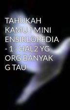 TAHUKAH KAMU ? MINI ENSIKLOPEDIA - 1 - HAL2 YG ORG BANYAK G TAU by iamxeruvy