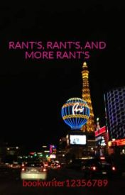 RANT'S  RANT'S  AND MORE RANT'S by bookwriter12356789