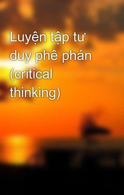 Luyện tập tư duy phê phán (critical thinking)