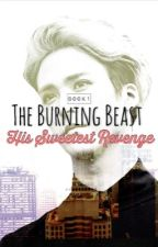 The Burning Beast 1: His Sweetest Revenge [COMPLETED] by BabyKkaebsong