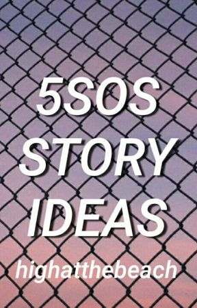 5sos story ideas by highatthebeach