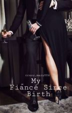 My Fiance Since Birth (Completed) by crazy_mary004