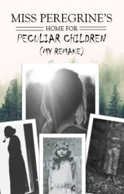 Book One: Miss Peregrine's Home For Peculiar Children (My Remake) #Wattys2016 by 28ShadesOfBlue