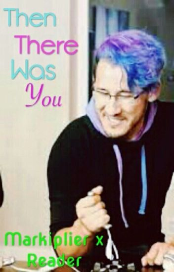 Then There Was You (A markiplier x reader)