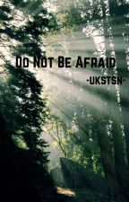 Do not be Afraid by -ukstsn-