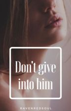 Don't Give Into Him by RavenRedSoul