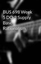 BUS 698 Week 5 DQ 2 Supply Base Rationalism by crabfolglabde1985