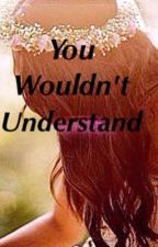 You Wouldn't Understand by _just_one_girl