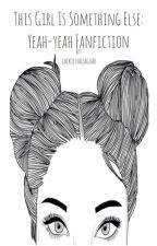 This girl is something else: Yeah-yeah fan-fiction by jackiethajaguar