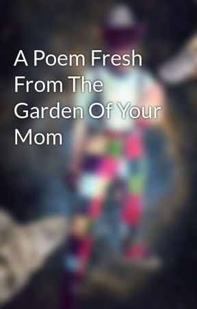 A Poem Fresh From The Garden Of Your Mom by WalrusPatty