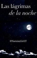 Las lágrimas de la noche by NarnianGirl27