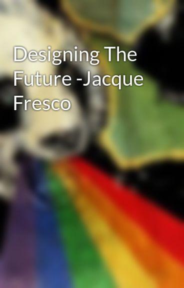 Designing The Future -Jacque Fresco by gubearium
