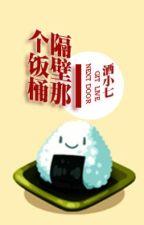 Cái thùng cơm sát vách - Tửu Tiểu Thất (full +pn) by sara_kei
