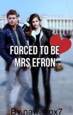 Forced to be Mrs Efron | Z.E by nawalrox7
