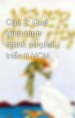 Câu 2: Quá trình hình thành và phát triển tt HCM