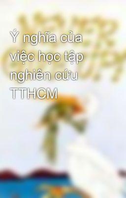 Ý nghĩa của việc học tập nghiên cứu TTHCM