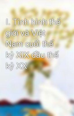 I. Tình hình thế giới và Việt Nam cuối thế kỷ XIX đầu thế kỷ XX