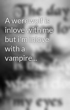 A werewolf is inlove with me but i'm inlove with a vampire... by mel123xx