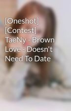 [Oneshot] [Contest] TaeNy - Brown Love - Doesn't Need To Date by S1Tinie