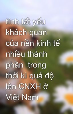 tính tất yếu khách quan của nền kinh tế nhiều thành phần  trong thời kì quá độ lên CNXH ở Việt Nam