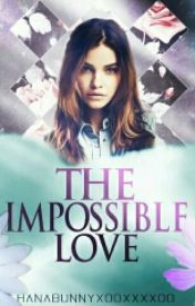 The Impossible Love by hanabunnyxooxxxxoo
