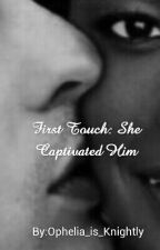 First Touch: She captivated him-A NOVELLA by Ophelia_is_Knightly