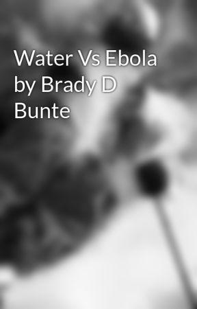 Water Vs Ebola by Brady D Bunte by BradyBunte